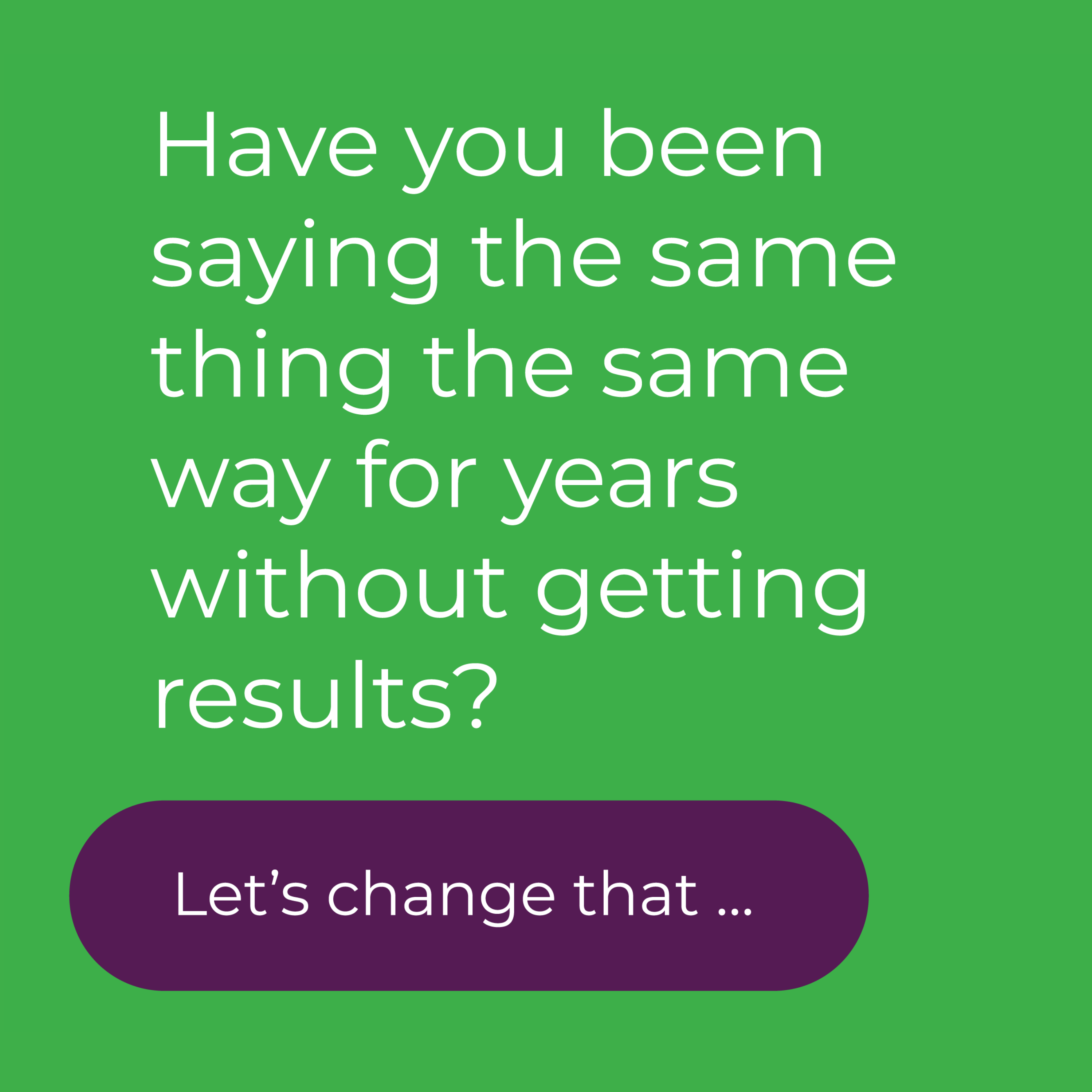 Have you been saying the same thing the same for years with out getting results?