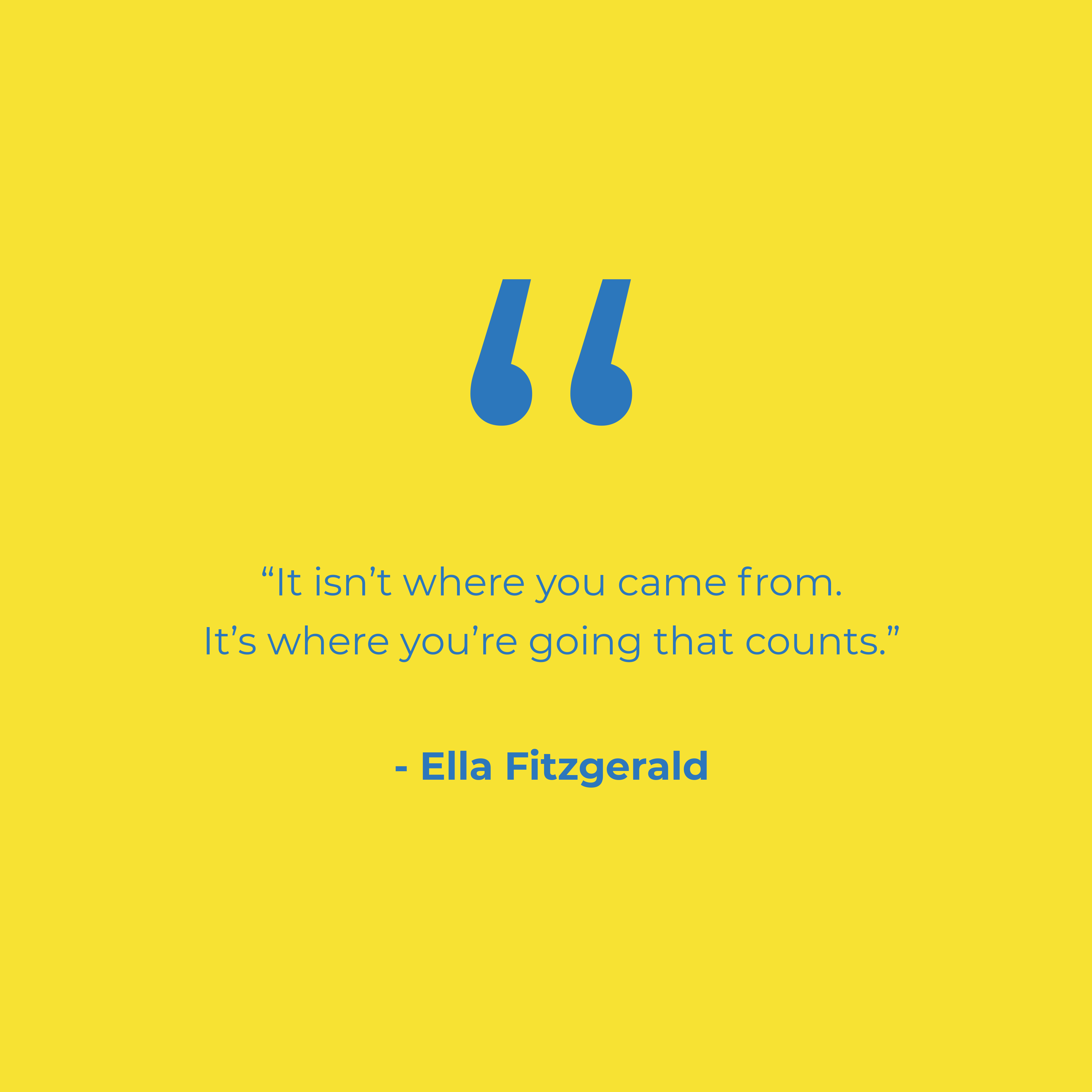 It isn't where you came from, it's where you're going that counts.